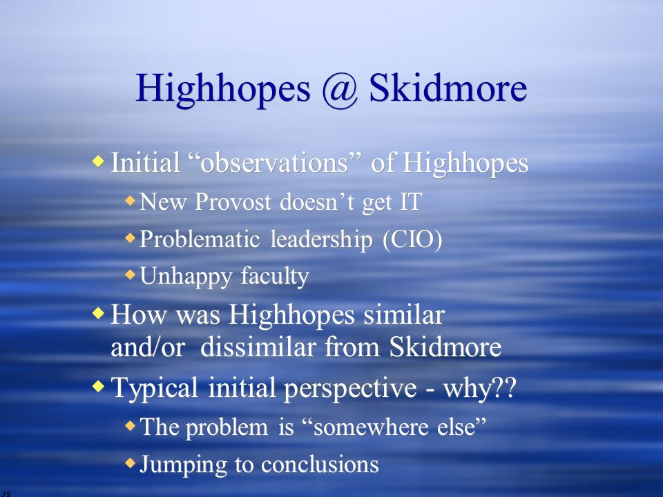 Highhopes @ Skidmore  Initial observations of Highhopes  New Provost doesn't get IT  Problematic leadership (CIO)  Unhappy faculty  How was Highhopes similar and/or dissimilar from Skidmore  Typical initial perspective - why .