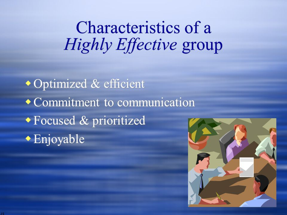 Characteristics of a Highly Effective group  Optimized & efficient  Commitment to communication  Focused & prioritized  Enjoyable  Optimized & efficient  Commitment to communication  Focused & prioritized  Enjoyable JS
