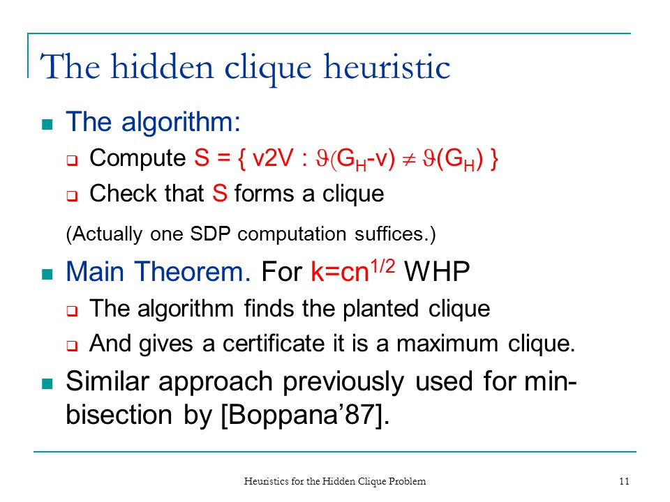 Heuristics for the Hidden Clique Problem 11 The hidden clique heuristic The algorithm:  Compute S = { v2V : ( G H -v)  (G H ) }  Check that S forms a clique (Actually one SDP computation suffices.) Main Theorem.