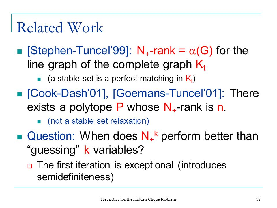 Heuristics for the Hidden Clique Problem 18 Related Work [Stephen-Tuncel'99]: N + -rank =  (G) for the line graph of the complete graph K t (a stable set is a perfect matching in K t ) [Cook-Dash'01], [Goemans-Tuncel'01]: There exists a polytope P whose N + -rank is n.