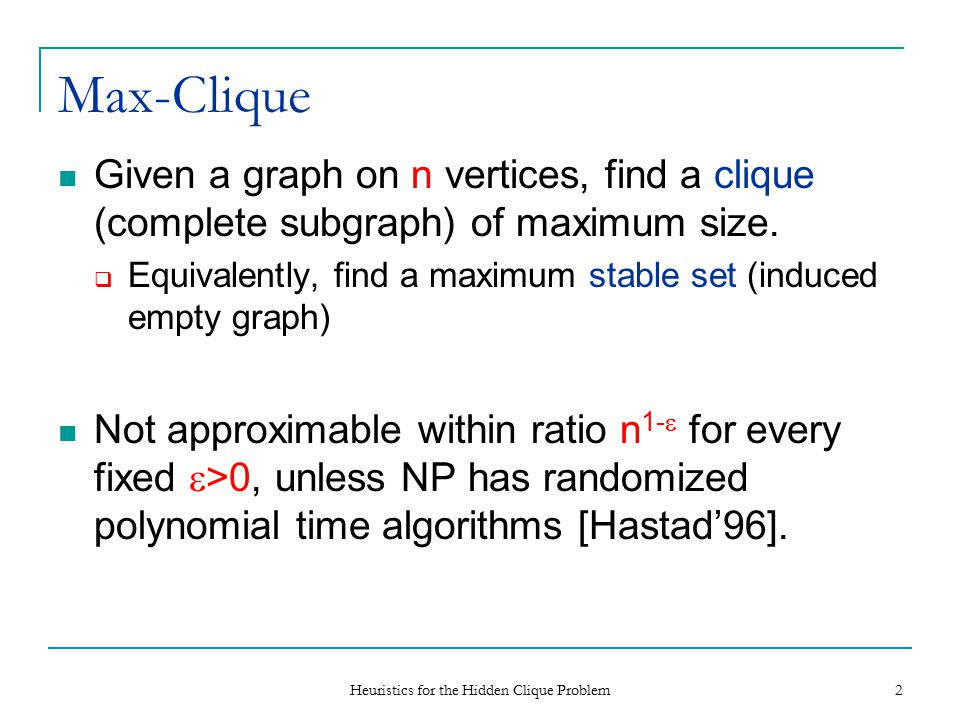 Heuristics for the Hidden Clique Problem 2 Max-Clique Given a graph on n vertices, find a clique (complete subgraph) of maximum size.