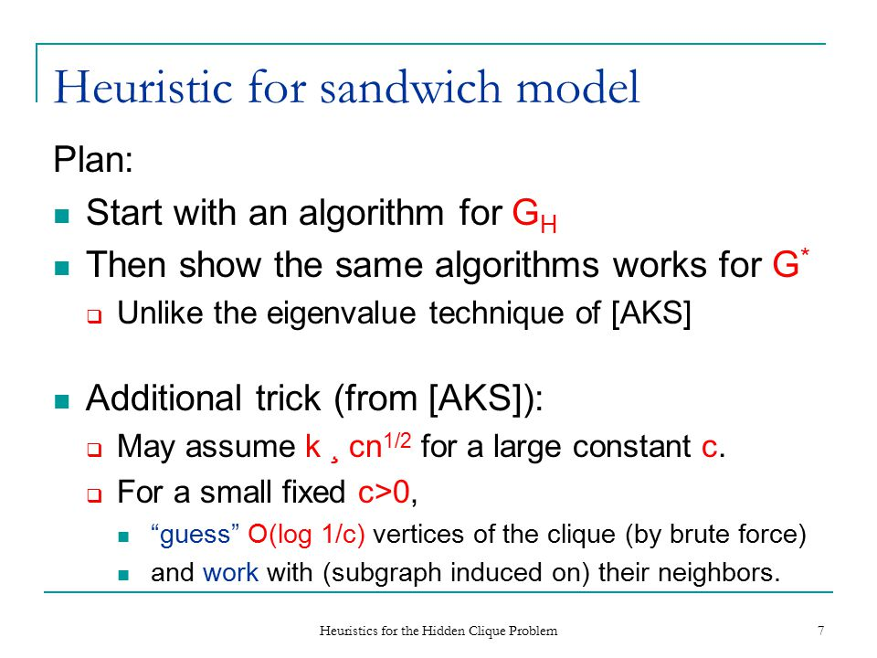 Heuristics for the Hidden Clique Problem 7 Heuristic for sandwich model Plan: Start with an algorithm for G H Then show the same algorithms works for G *  Unlike the eigenvalue technique of [AKS] Additional trick (from [AKS]):  May assume k ¸ cn 1/2 for a large constant c.