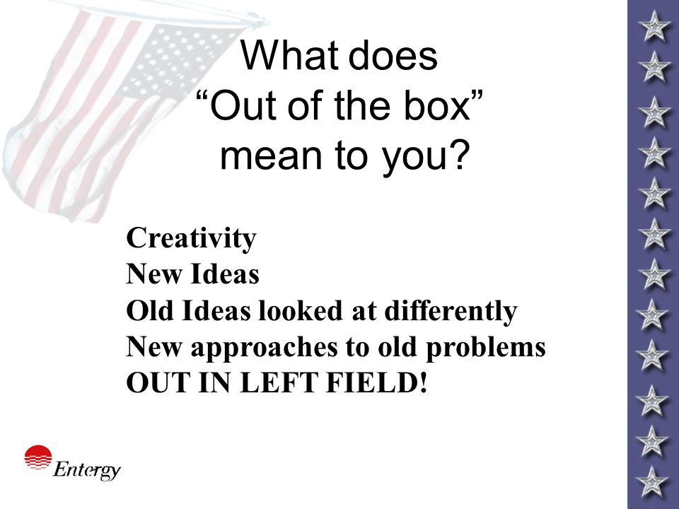 "What does ""Out of the box"" mean to you? Creativity New Ideas Old Ideas looked at differently New approaches to old problems OUT IN LEFT FIELD!"