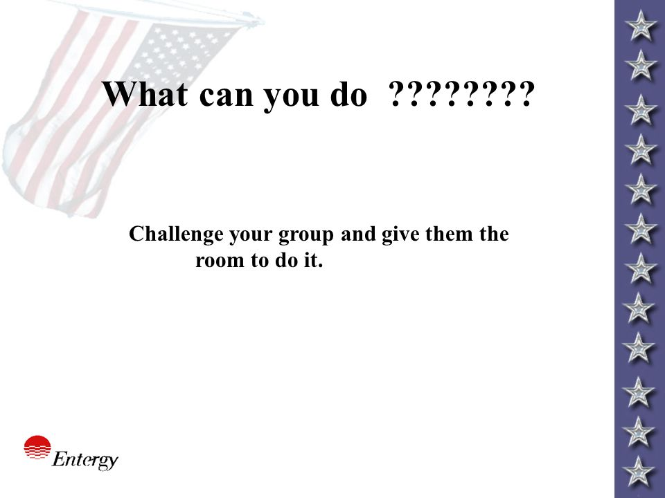 What can you do ???????? Challenge your group and give them the room to do it.