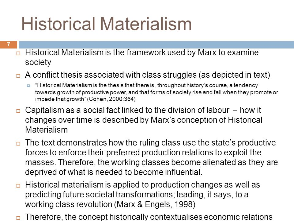 8 Additional Academic Comments  Not all Sociologists agree with Marx's application of Historical Materialism (HM)…  'Not HM but a Spirit of Capitalism' (Weber 1965)  'HM out of date in basic form' (Giddens 1985)  'HM over-deterministic' (Trougott 2001; Poggi 2006)  'HM Imposes itself above and beyond the real historical facts, politics merely ad hoc within the conception of the relentless historical movement towards revolution' (Spencer 1979)