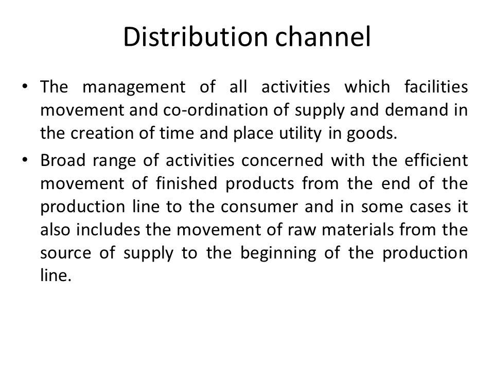 Distribution channel The management of all activities which facilities movement and co-ordination of supply and demand in the creation of time and pla