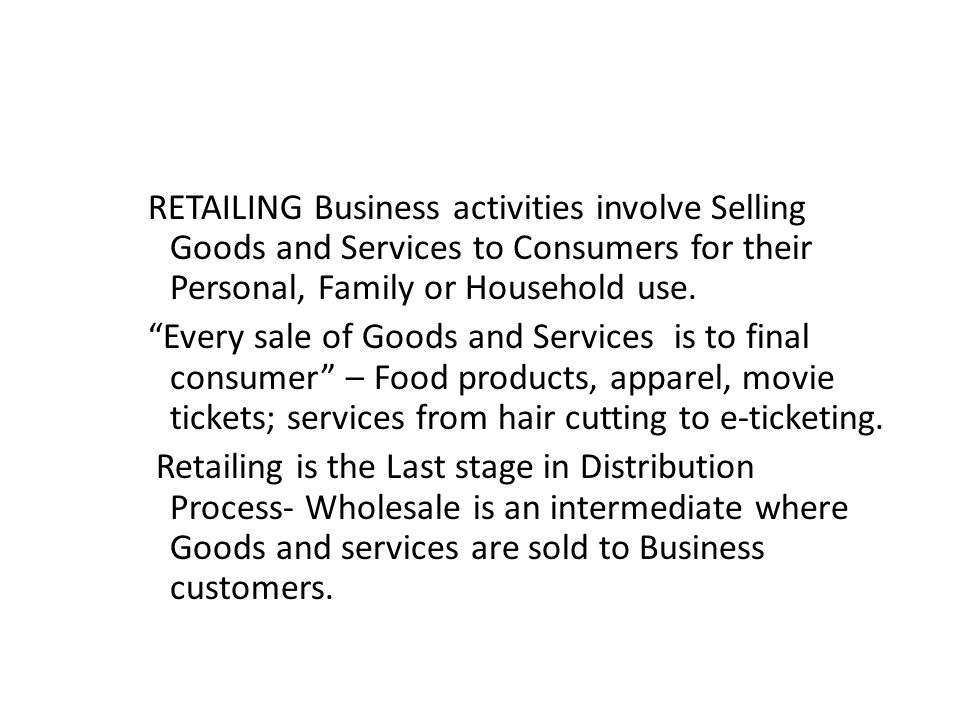 "RETAILING Business activities involve Selling Goods and Services to Consumers for their Personal, Family or Household use. ""Every sale of Goods and Se"