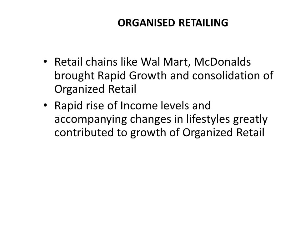 ORGANISED RETAILING Retail chains like Wal Mart, McDonalds brought Rapid Growth and consolidation of Organized Retail Rapid rise of Income levels and