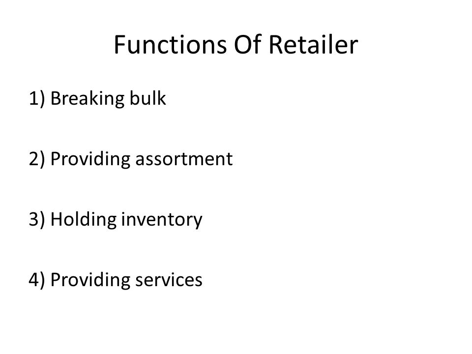Functions Of Retailer 1) Breaking bulk 2) Providing assortment 3) Holding inventory 4) Providing services