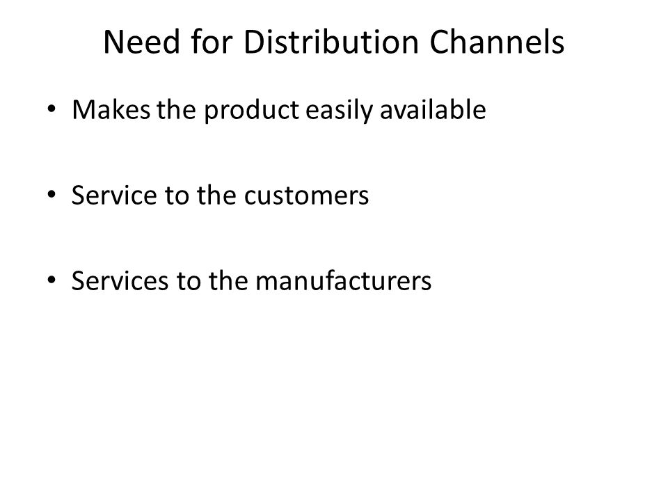 Need for Distribution Channels Makes the product easily available Service to the customers Services to the manufacturers