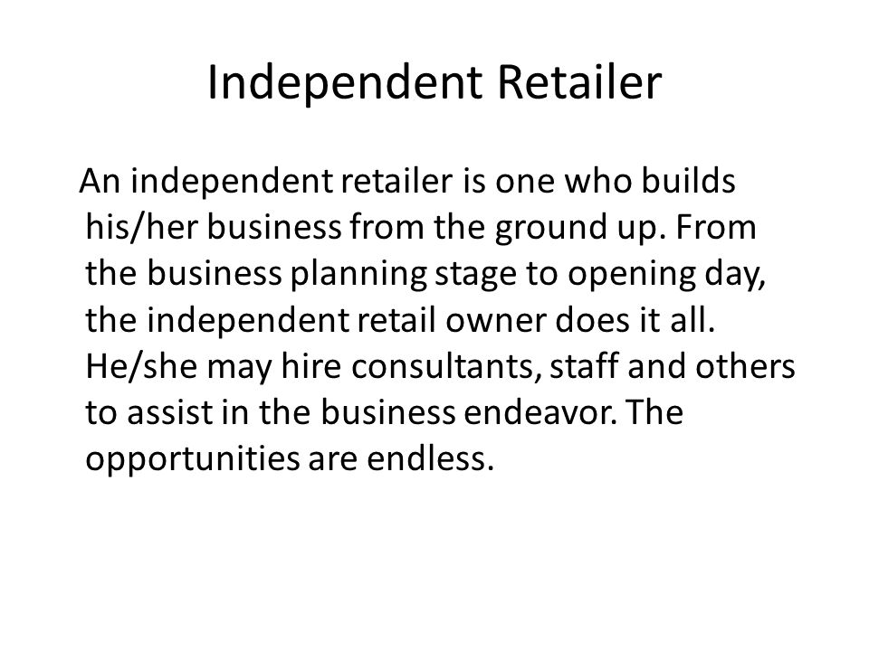 Independent Retailer An independent retailer is one who builds his/her business from the ground up. From the business planning stage to opening day, t