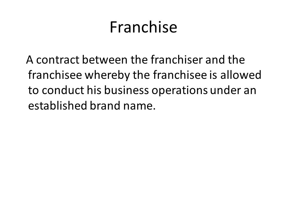 Franchise A contract between the franchiser and the franchisee whereby the franchisee is allowed to conduct his business operations under an establish