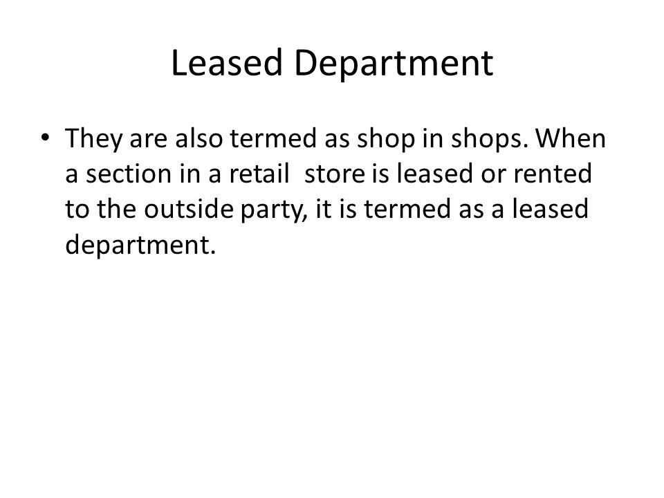 Leased Department They are also termed as shop in shops. When a section in a retail store is leased or rented to the outside party, it is termed as a