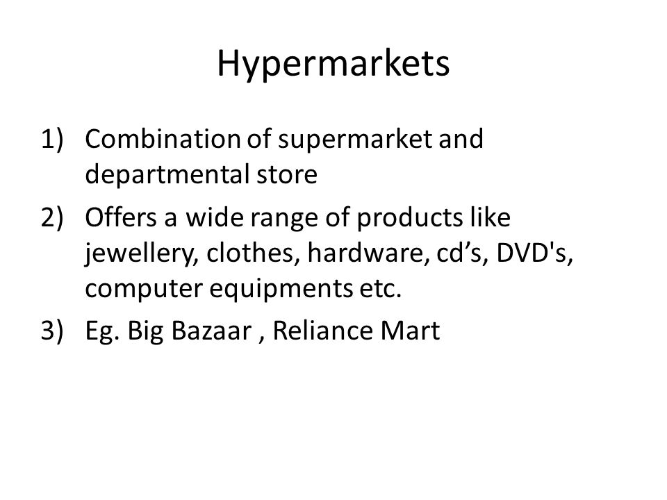 Hypermarkets 1)Combination of supermarket and departmental store 2)Offers a wide range of products like jewellery, clothes, hardware, cd's, DVD's, com