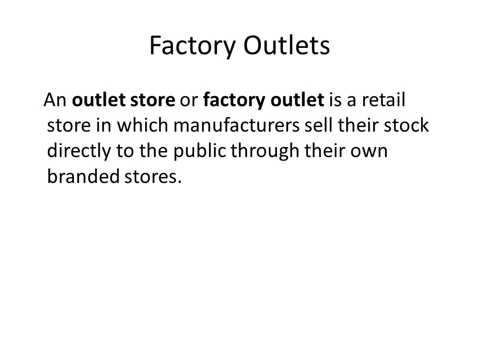Factory Outlets An outlet store or factory outlet is a retail store in which manufacturers sell their stock directly to the public through their own b