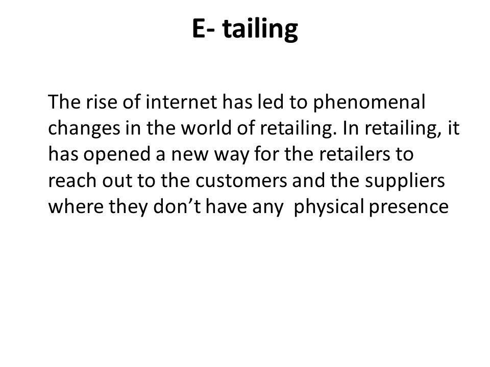 E- tailing The rise of internet has led to phenomenal changes in the world of retailing. In retailing, it has opened a new way for the retailers to re