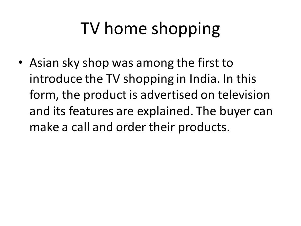 TV home shopping Asian sky shop was among the first to introduce the TV shopping in India. In this form, the product is advertised on television and i