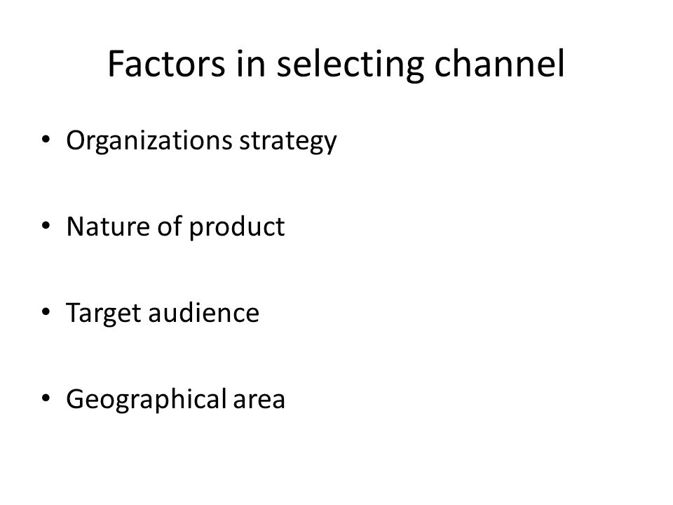 Factors in selecting channel Organizations strategy Nature of product Target audience Geographical area