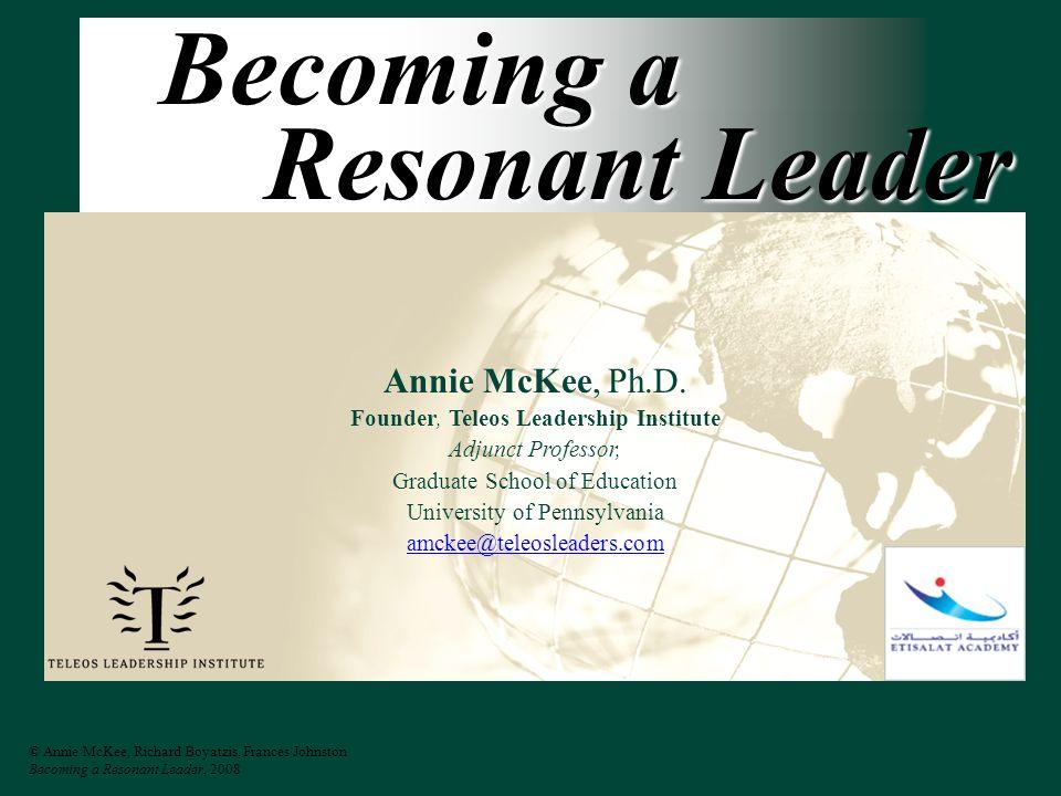 © Annie McKee, Richard Boyatzis, Frances Johnston Becoming a Resonant Leader, 2008 Becoming a Resonant Leader Annie McKee, Ph.D.