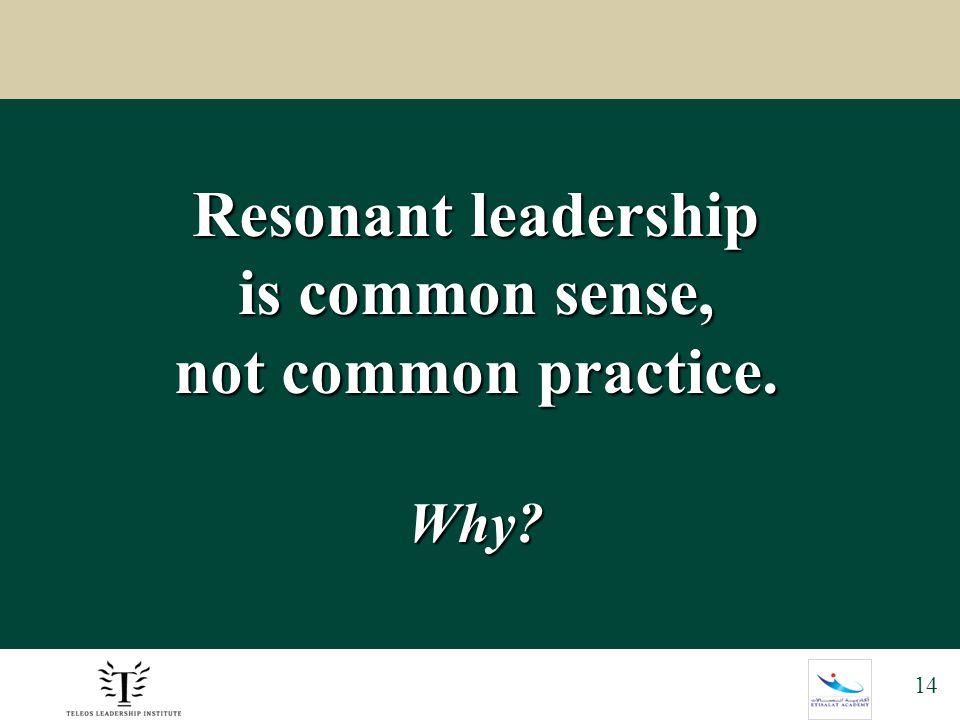 14 Resonant leadership is common sense, not common practice. Why