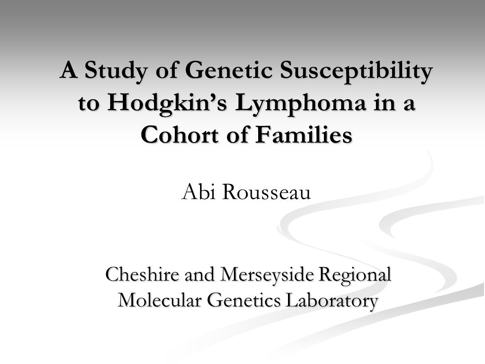 A Study of Genetic Susceptibility to Hodgkin's Lymphoma in a Cohort of Families Cheshire and Merseyside Regional Molecular Genetics Laboratory Abi Rousseau