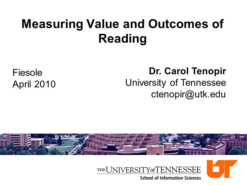 Measuring Value and Outcomes of Reading Dr. Carol Tenopir University of Tennessee ctenopir@utk.edu Fiesole April 2010