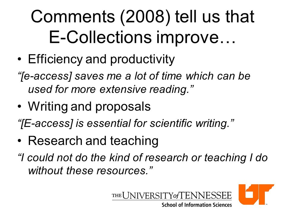 Comments (2008) tell us that E-Collections improve… Efficiency and productivity [e-access] saves me a lot of time which can be used for more extensive reading. Writing and proposals [E-access] is essential for scientific writing. Research and teaching I could not do the kind of research or teaching I do without these resources.