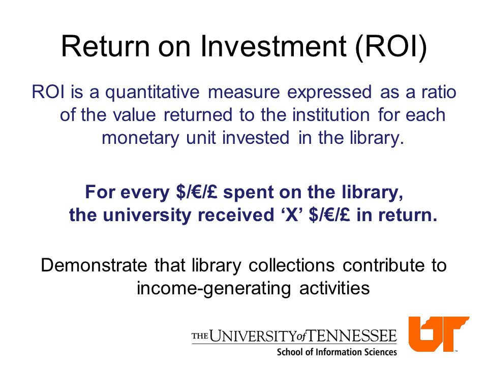 Return on Investment (ROI) ROI is a quantitative measure expressed as a ratio of the value returned to the institution for each monetary unit invested