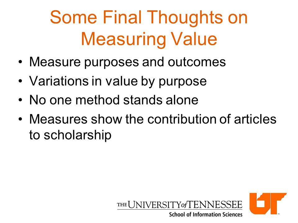 Some Final Thoughts on Measuring Value Measure purposes and outcomes Variations in value by purpose No one method stands alone Measures show the contr