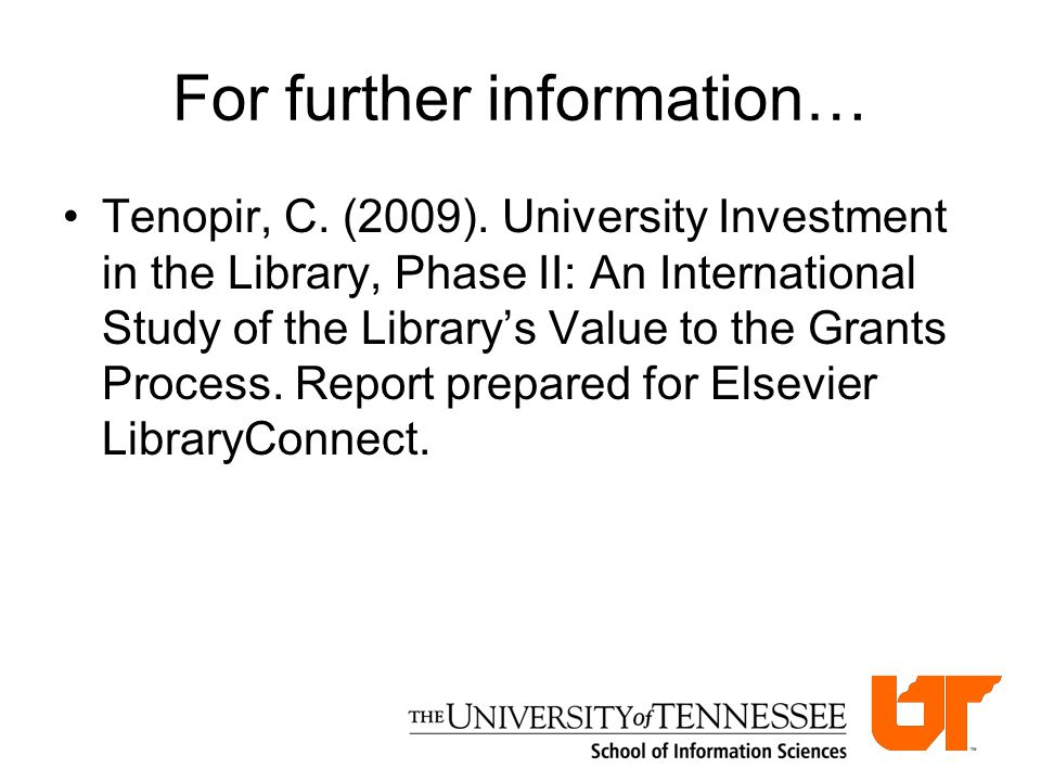 For further information… Tenopir, C. (2009). University Investment in the Library, Phase II: An International Study of the Library's Value to the Gran