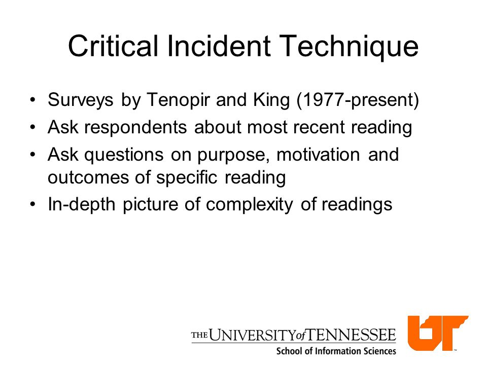 Critical Incident Technique Surveys by Tenopir and King (1977-present) Ask respondents about most recent reading Ask questions on purpose, motivation and outcomes of specific reading In-depth picture of complexity of readings
