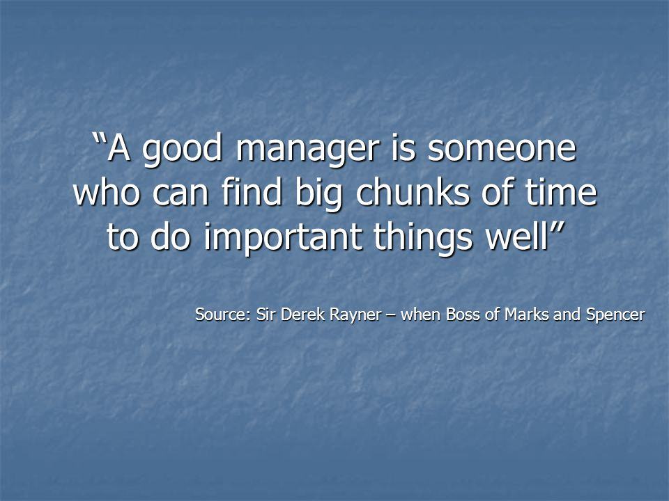 """A good manager is someone who can find big chunks of time to do important things well"" Source: Sir Derek Rayner – when Boss of Marks and Spencer Sour"