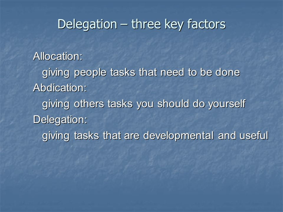 Delegation – three key factors Allocation: giving people tasks that need to be done giving people tasks that need to be doneAbdication: giving others