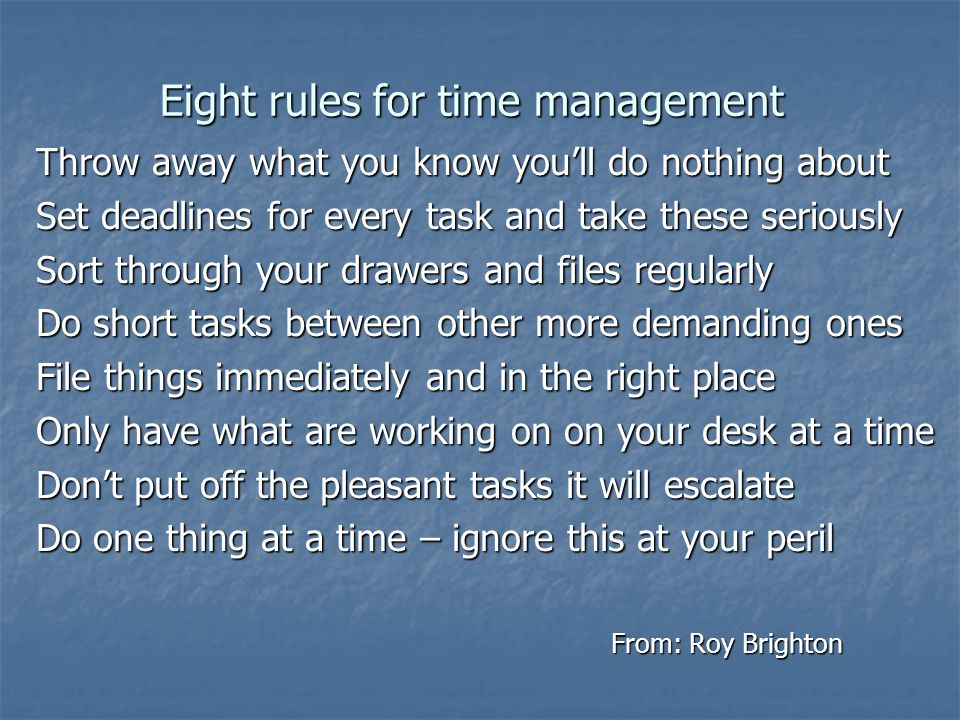 Eight rules for time management Throw away what you know you'll do nothing about Set deadlines for every task and take these seriously Sort through yo
