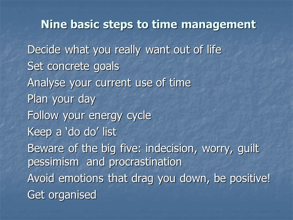 Nine basic steps to time management Nine basic steps to time management Decide what you really want out of life Decide what you really want out of lif