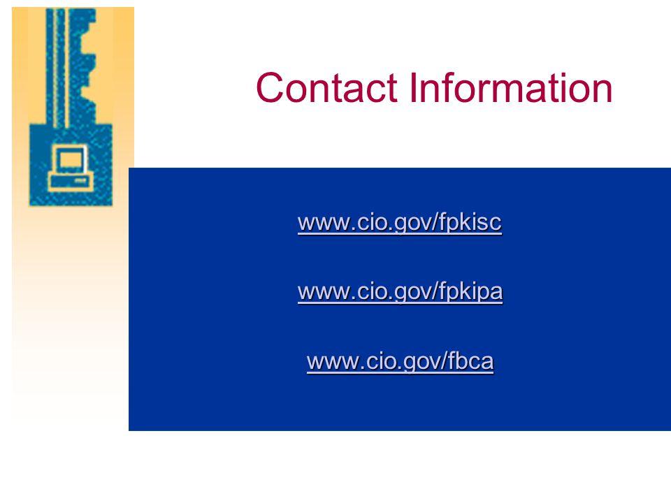 Contact Information www.cio.gov/fpkisc www.cio.gov/fpkipa www.cio.gov/fbca