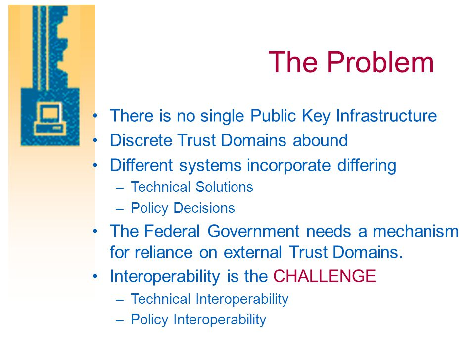 The Problem There is no single Public Key Infrastructure Discrete Trust Domains abound Different systems incorporate differing –Technical Solutions –P