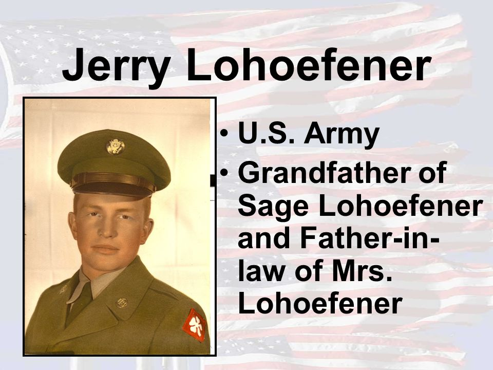 Jerry Lohoefener U.S. Army Grandfather of Sage Lohoefener and Father-in- law of Mrs. Lohoefener