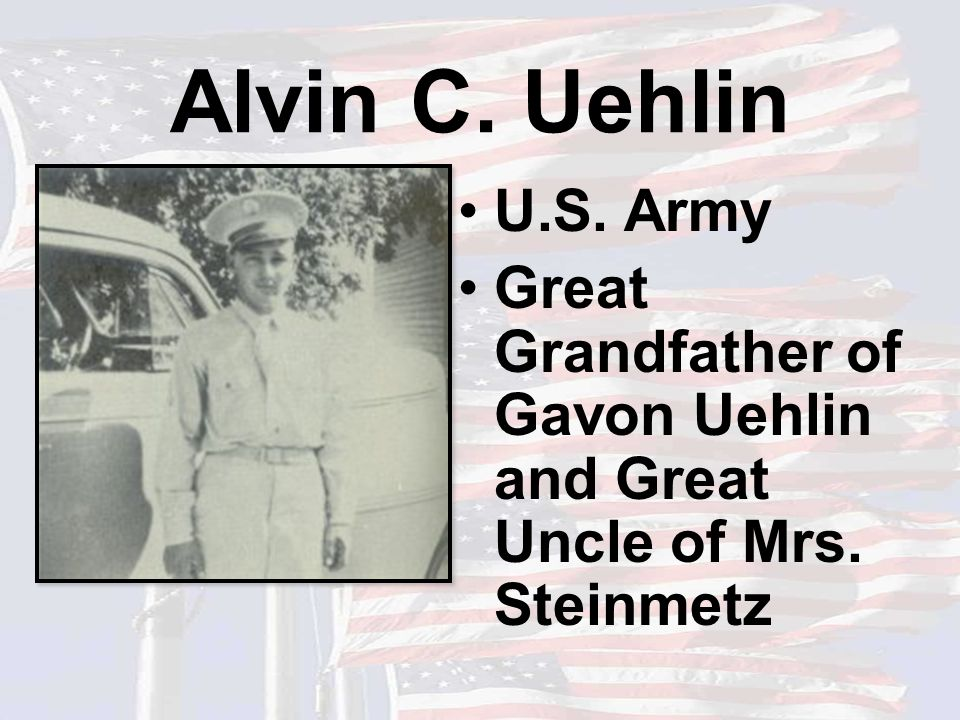 Alvin C. Uehlin U.S. Army Great Grandfather of Gavon Uehlin and Great Uncle of Mrs. Steinmetz