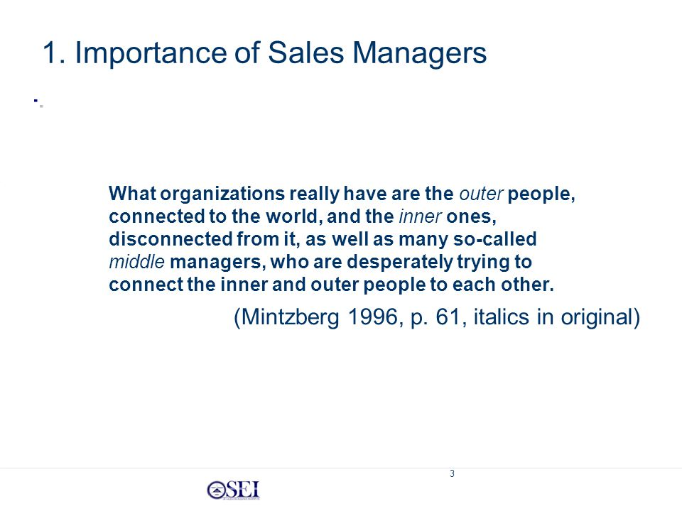 3 1. Importance of Sales Managers What organizations really have are the outer people, connected to the world, and the inner ones, disconnected from i
