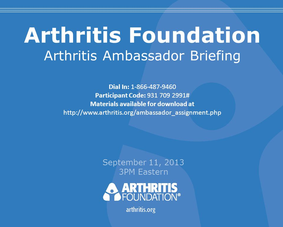 Arthritis Foundation Arthritis Ambassador Briefing September 11, 2013 3PM Eastern Dial In: 1-866-487-9460 Participant Code: 931 709 2991# Materials available for download at http://www.arthritis.org/ambassador_assignment.php