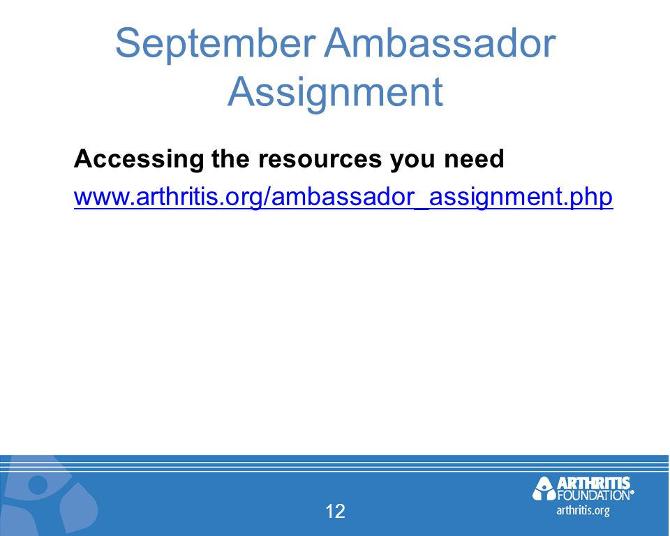 September Ambassador Assignment Accessing the resources you need www.arthritis.org/ambassador_assignment.php 12