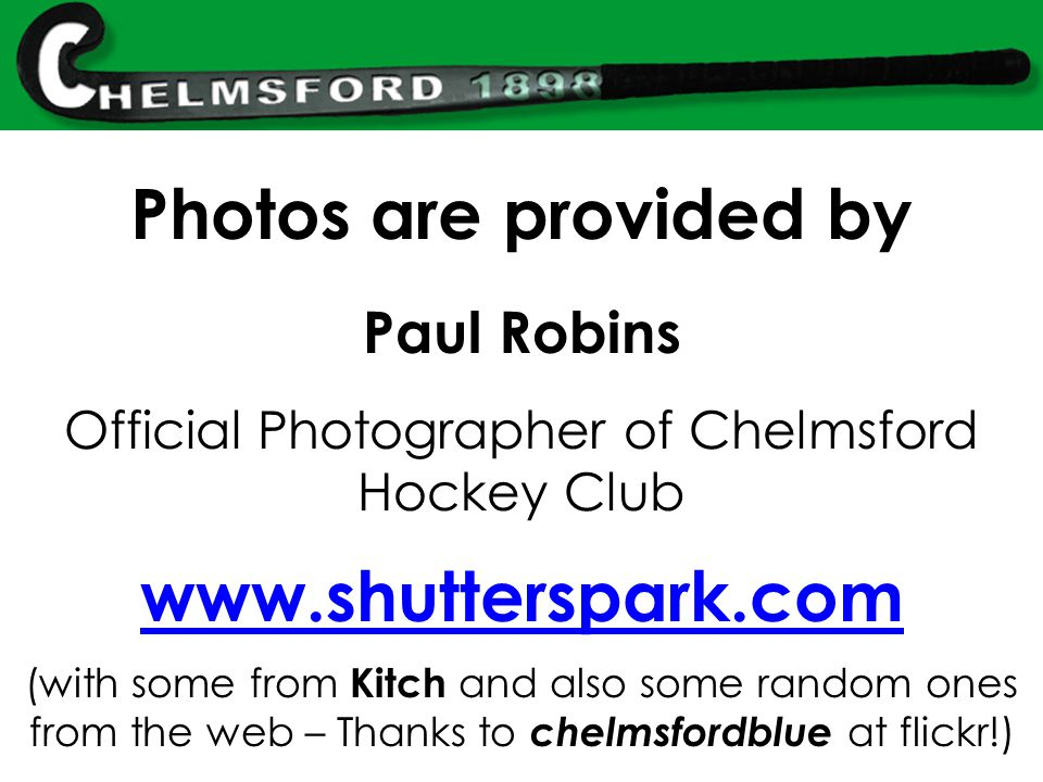 Photos are provided by Paul Robins Official Photographer of Chelmsford Hockey Club www.shutterspark.com (with some from Kitch and also some random ones from the web – Thanks to chelmsfordblue at flickr!)