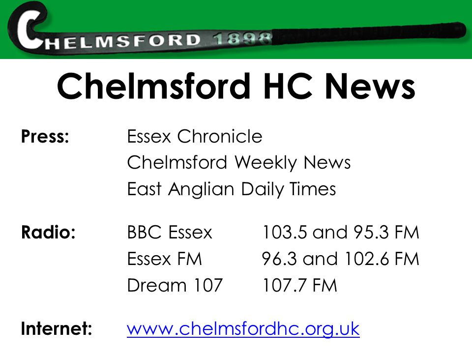Chelmsford HC News Press: Essex Chronicle Chelmsford Weekly News East Anglian Daily Times Radio: BBC Essex103.5 and 95.3 FM Essex FM96.3 and 102.6 FM Dream 107107.7 FM Internet: www.chelmsfordhc.org.uk