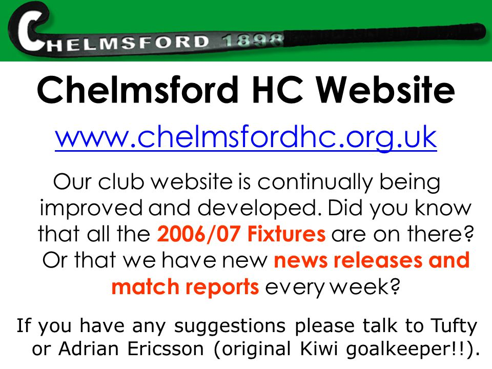 Chelmsford HC Website www.chelmsfordhc.org.uk Our club website is continually being improved and developed.