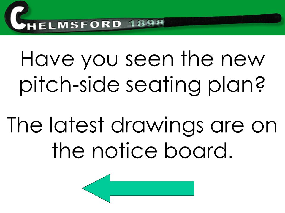 Have you seen the new pitch-side seating plan? The latest drawings are on the notice board.