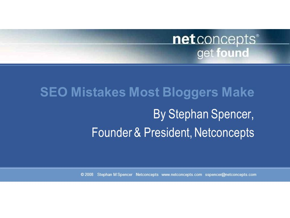 © 2008 Stephan M Spencer Netconcepts www.netconcepts.com sspencer@netconcepts.com SEO Mistakes Most Bloggers Make By Stephan Spencer, Founder & President, Netconcepts