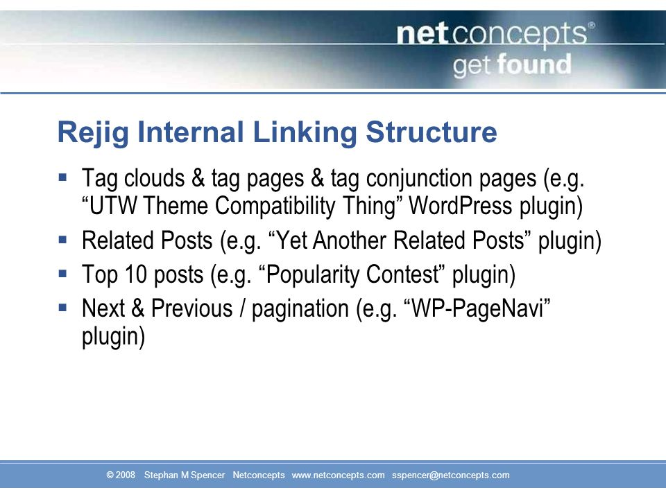 © 2008 Stephan M Spencer Netconcepts www.netconcepts.com sspencer@netconcepts.com Rejig Internal Linking Structure  Tag clouds & tag pages & tag conjunction pages (e.g.