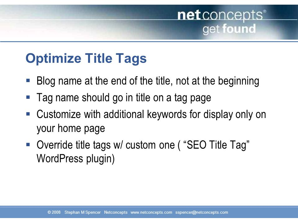 Optimize Title Tags  Blog name at the end of the title, not at the beginning  Tag name should go in title on a tag page  Customize with additional