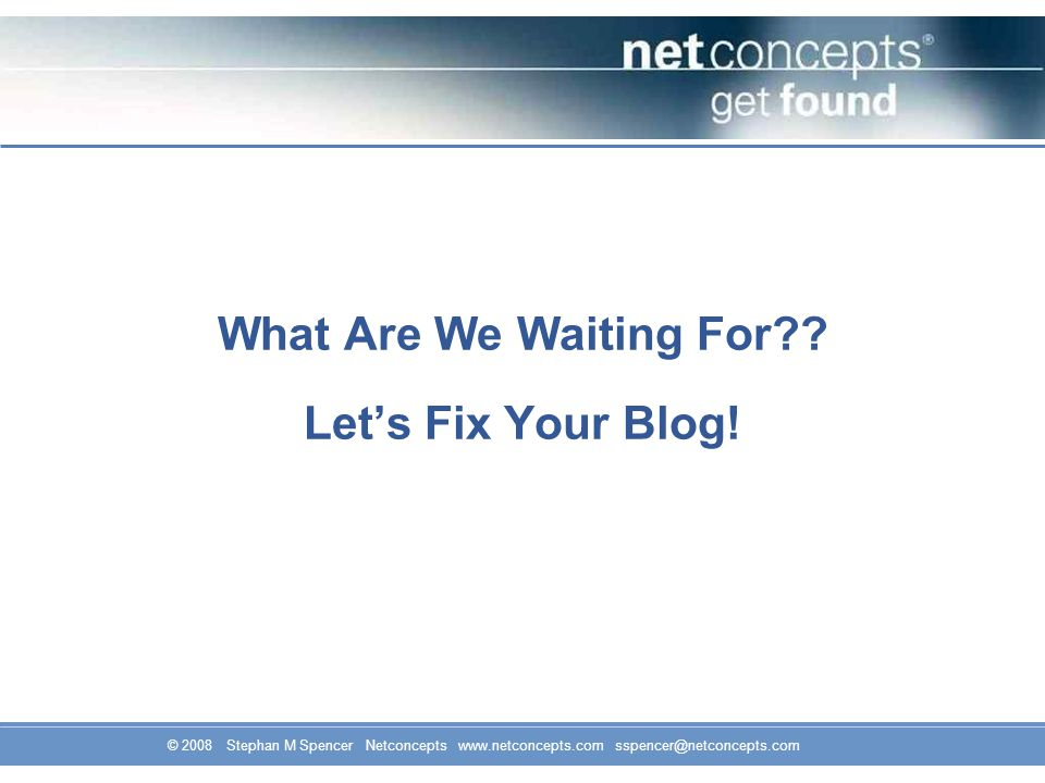© 2008 Stephan M Spencer Netconcepts www.netconcepts.com sspencer@netconcepts.com What Are We Waiting For .